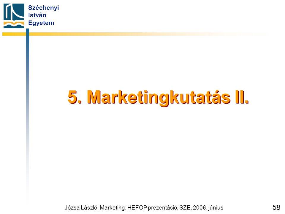 Széchenyi István Egyetem Józsa László: Marketing. HEFOP prezentáció, SZE, 2006. június 58 5. Marketingkutatás II.