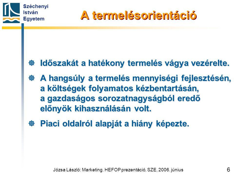 Széchenyi István Egyetem Józsa László: Marketing. HEFOP prezentáció, SZE, 2006. június 6 A termelésorientáció  Időszakát a hatékony termelés vágya ve