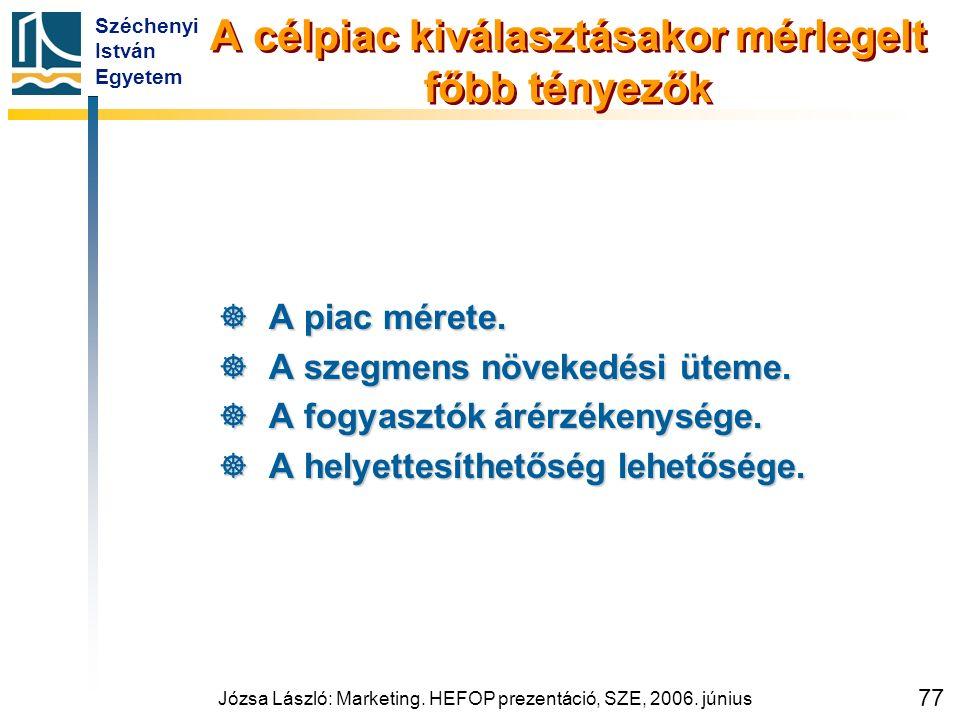 Széchenyi István Egyetem Józsa László: Marketing. HEFOP prezentáció, SZE, 2006. június 77 A célpiac kiválasztásakor mérlegelt főbb tényezők  A piac m