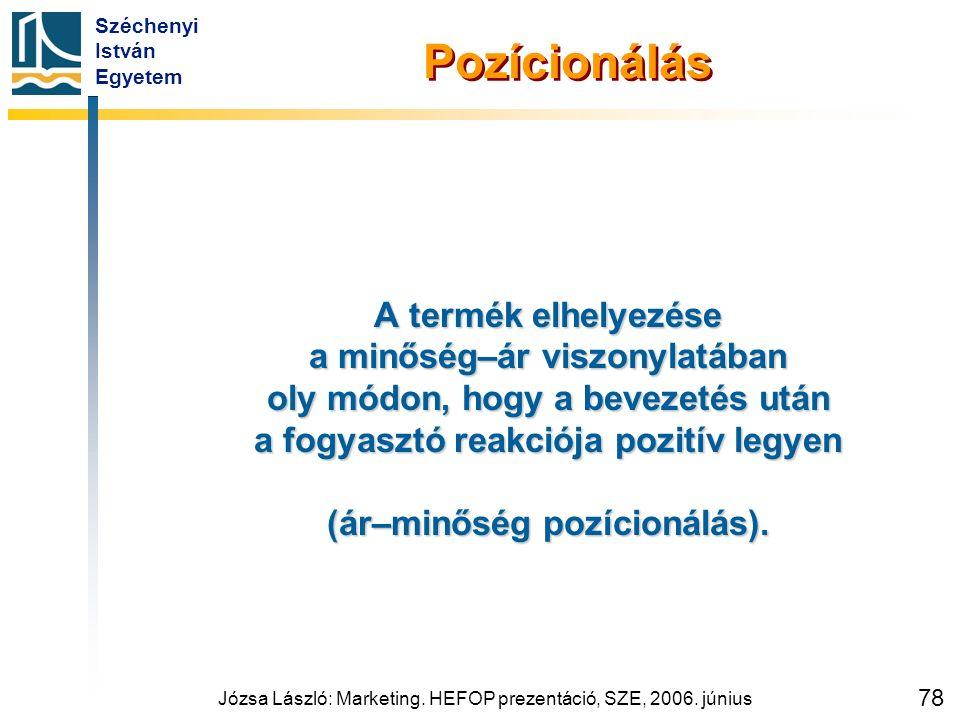 Széchenyi István Egyetem Józsa László: Marketing. HEFOP prezentáció, SZE, 2006. június 78 Pozícionálás A termék elhelyezése a minőség–ár viszonylatába