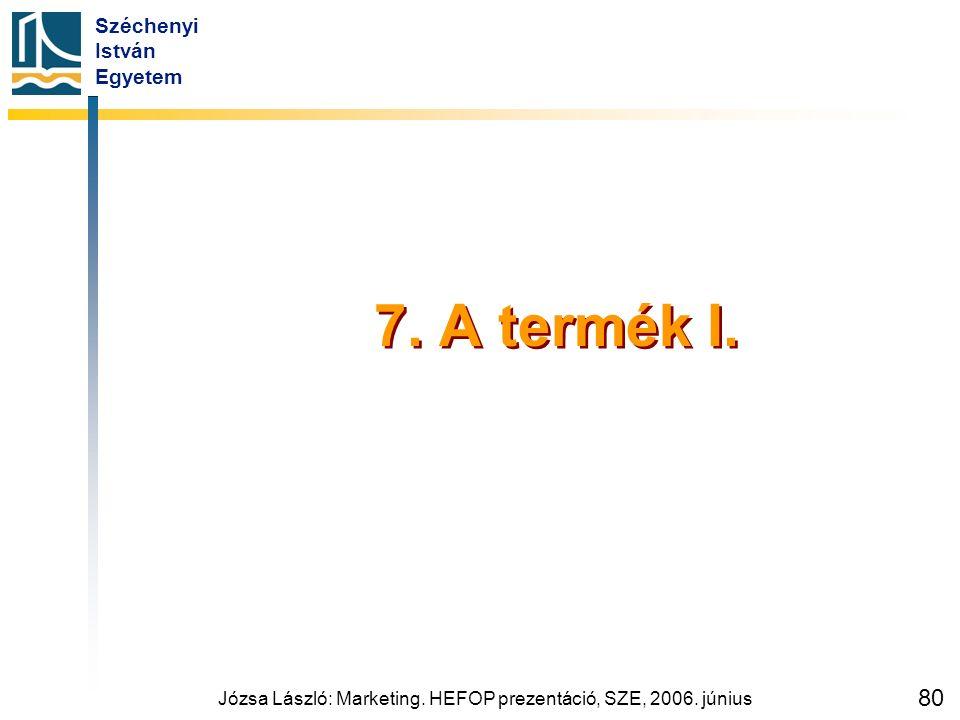 Széchenyi István Egyetem Józsa László: Marketing. HEFOP prezentáció, SZE, 2006. június 80 7. A termék I.