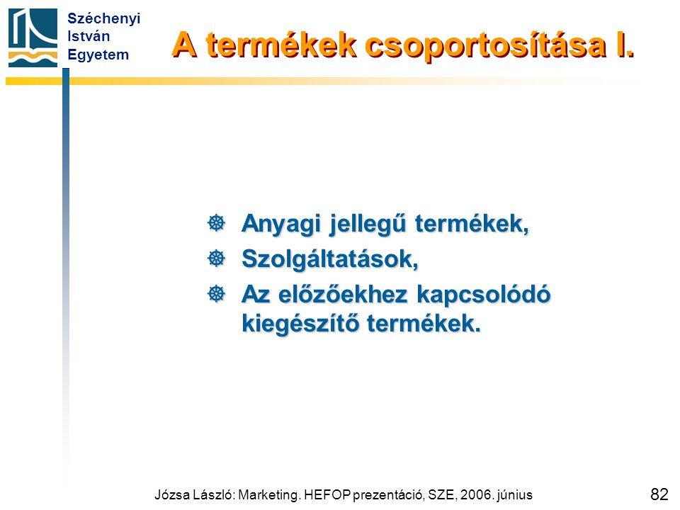 Széchenyi István Egyetem Józsa László: Marketing. HEFOP prezentáció, SZE, 2006. június 82 A termékek csoportosítása I.  Anyagi jellegű termékek,  Sz