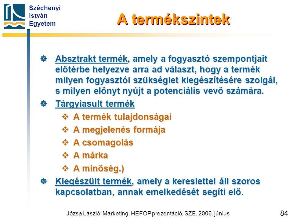 Széchenyi István Egyetem Józsa László: Marketing. HEFOP prezentáció, SZE, 2006. június 84 A termékszintek  Absztrakt termék, amely a fogyasztó szempo