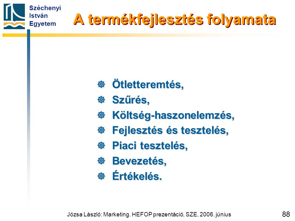 Széchenyi István Egyetem Józsa László: Marketing. HEFOP prezentáció, SZE, 2006. június 88 A termékfejlesztés folyamata  Ötletteremtés,  Szűrés,  Kö