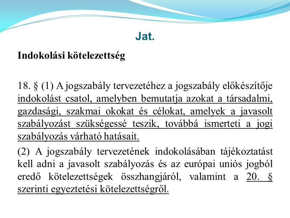 Jat. Indokolási kötelezettség 18. § (1) A jogszabály tervezetéhez a jogszabály előkészítője indokolást csatol, amelyben bemutatja azokat a társadalmi,