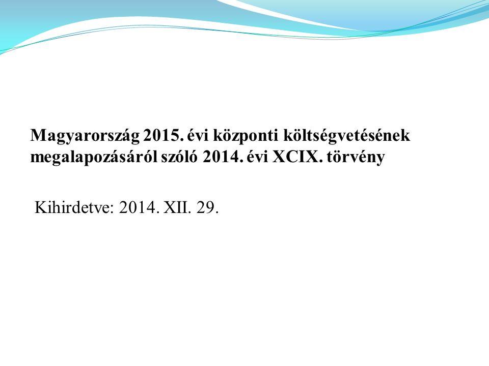 Magyarország 2015. évi központi költségvetésének megalapozásáról szóló 2014. évi XCIX. törvény Kihirdetve: 2014. XII. 29.
