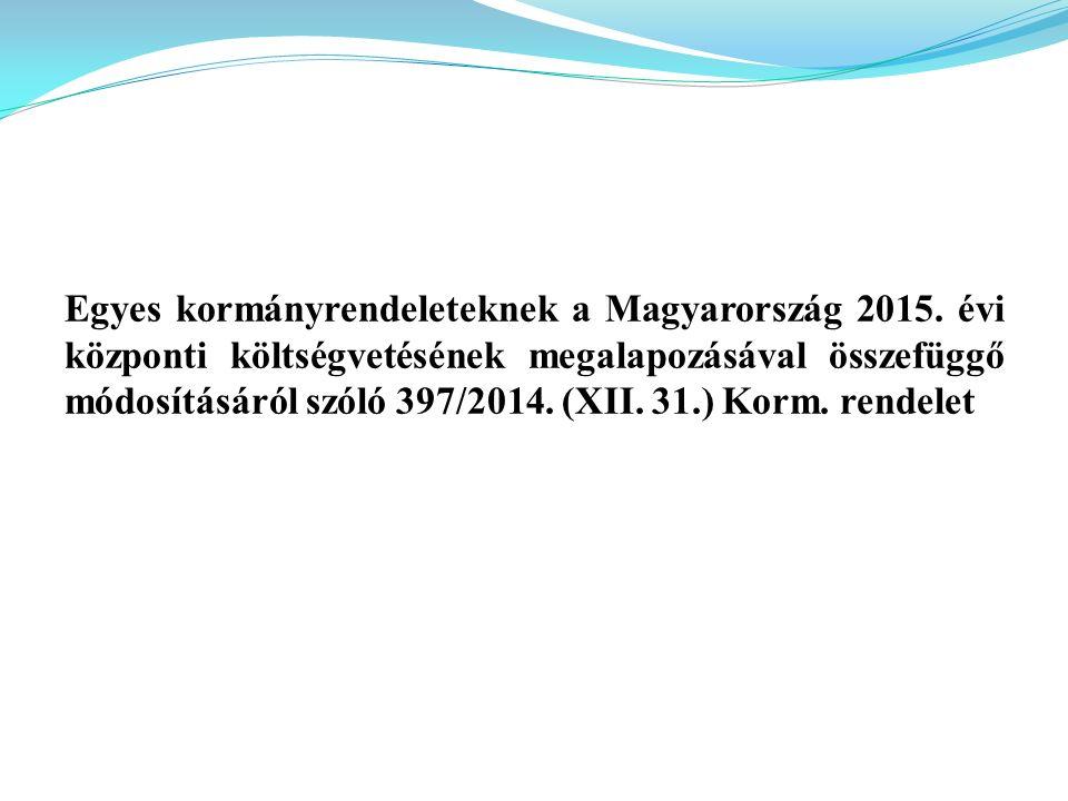 Egyes kormányrendeleteknek a Magyarország 2015. évi központi költségvetésének megalapozásával összefüggő módosításáról szóló 397/2014. (XII. 31.) Korm