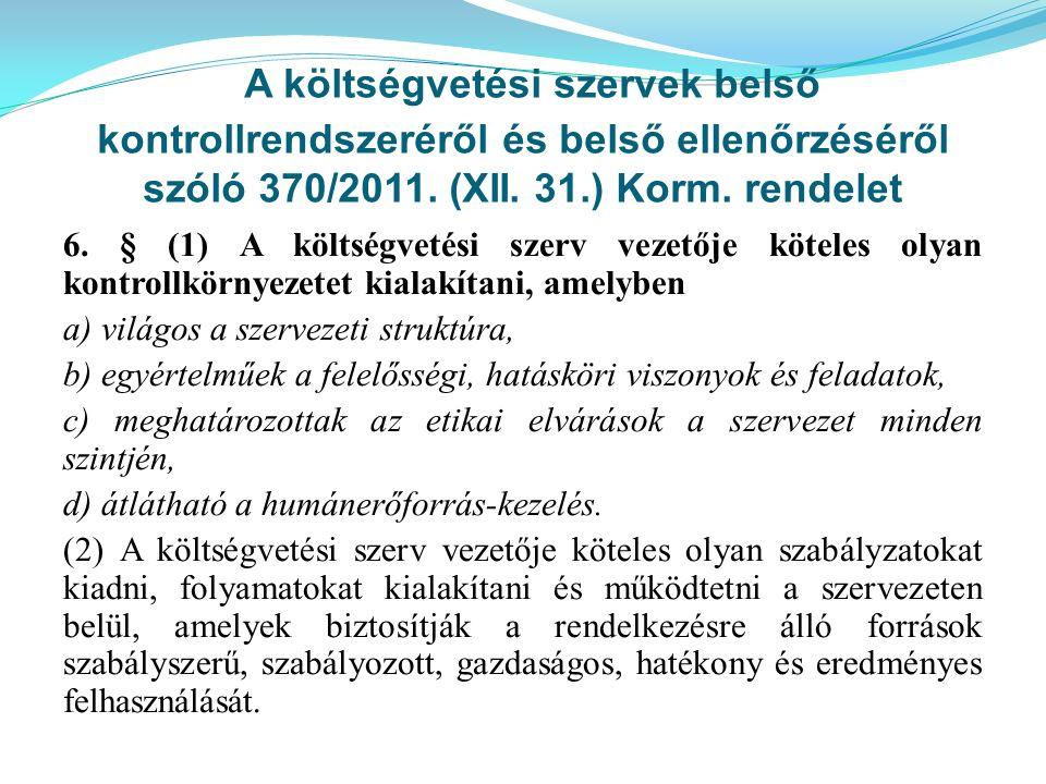 A költségvetési szervek belső kontrollrendszeréről és belső ellenőrzéséről szóló 370/2011. (XII. 31.) Korm. rendelet 6. § (1) A költségvetési szerv ve