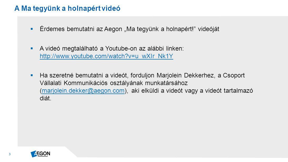 """3  Érdemes bemutatni az Aegon """"Ma tegyünk a holnapért! videóját  A videó megtalálható a Youtube-on az alábbi linken: http://www.youtube.com/watch v=u_wXIr_Nk1Y http://www.youtube.com/watch v=u_wXIr_Nk1Y  Ha szeretné bemutatni a videót, forduljon Marjolein Dekkerhez, a Csoport Vállalati Kommunikációs osztályának munkatársához (marjolein.dekker@aegon.com), aki elküldi a videót vagy a videót tartalmazó diát.marjolein.dekker@aegon.com A Ma tegyünk a holnapért videó"""