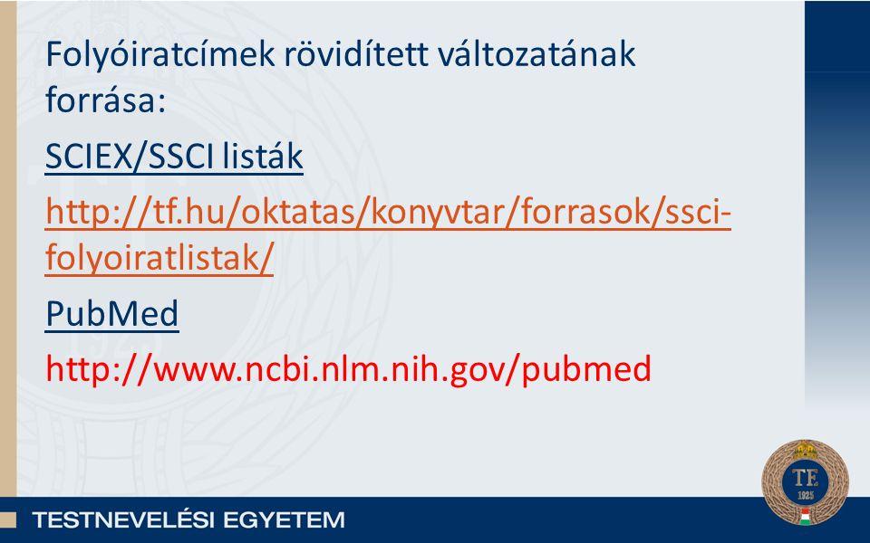 Folyóiratcímek rövidített változatának forrása: SCIEX/SSCI listák http://tf.hu/oktatas/konyvtar/forrasok/ssci- folyoiratlistak/ PubMed http://www.ncbi.nlm.nih.gov/pubmed