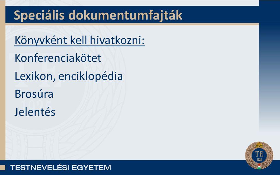 Speciális dokumentumfajták Könyvként kell hivatkozni: Konferenciakötet Lexikon, enciklopédia Brosúra Jelentés