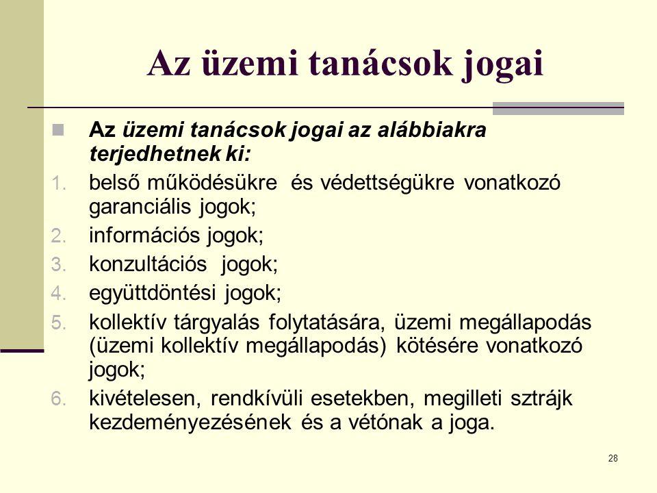 28 Az üzemi tanácsok jogai Az üzemi tanácsok jogai az alábbiakra terjedhetnek ki: 1. belső működésükre és védettségükre vonatkozó garanciális jogok; 2
