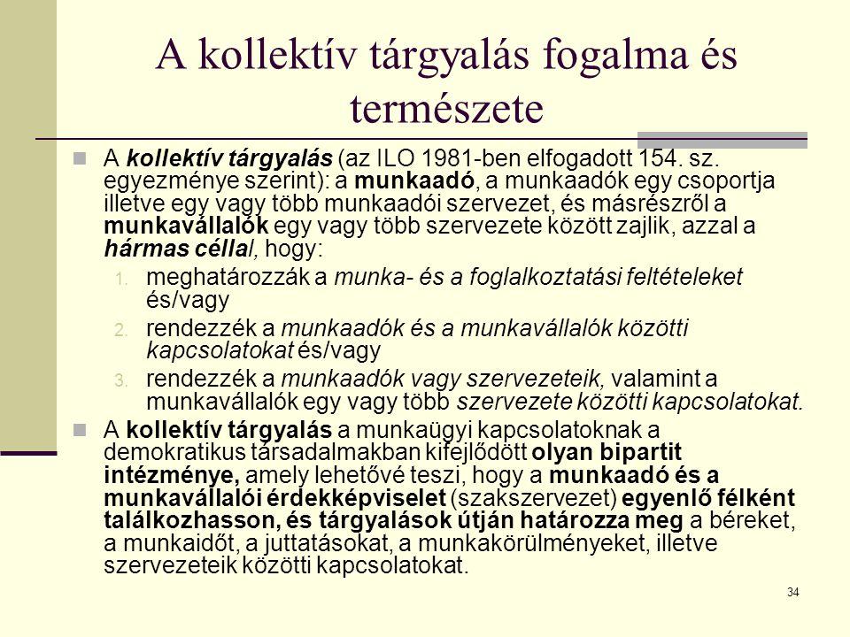34 A kollektív tárgyalás fogalma és természete A kollektív tárgyalás (az ILO 1981-ben elfogadott 154. sz. egyezménye szerint): a munkaadó, a munkaadók