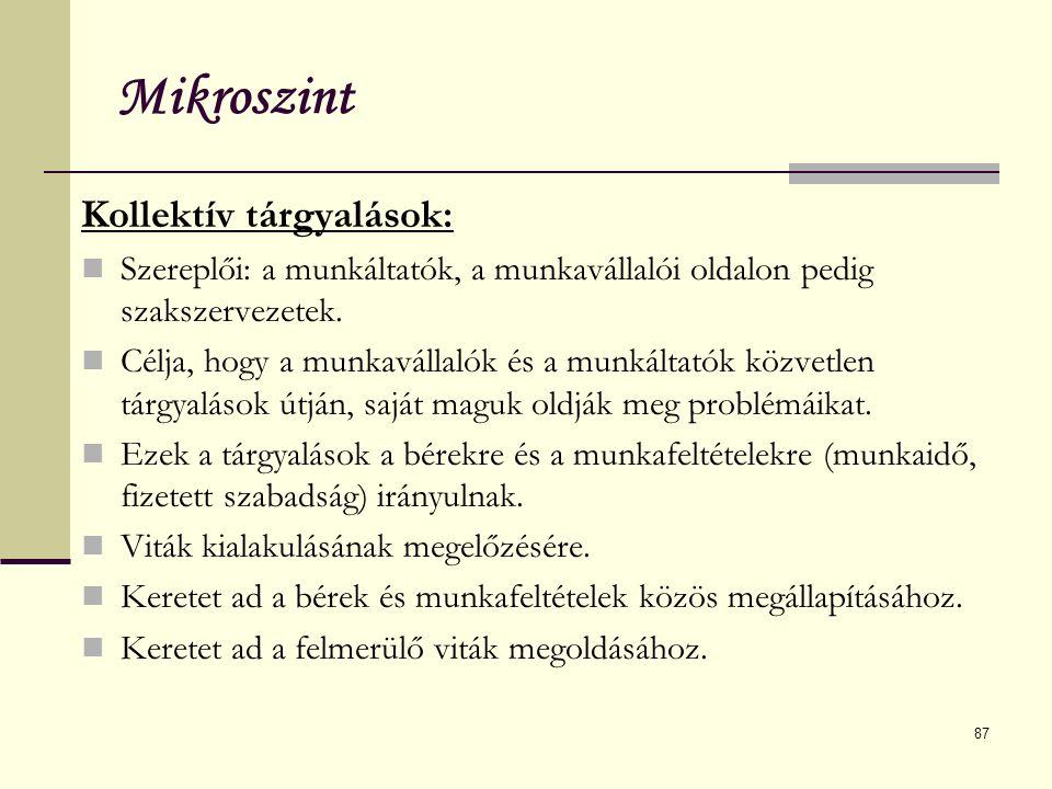 87 Mikroszint Kollektív tárgyalások: Szereplői: a munkáltatók, a munkavállalói oldalon pedig szakszervezetek. Célja, hogy a munkavállalók és a munkált