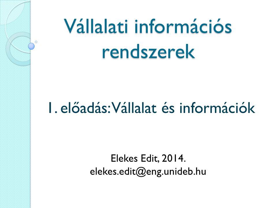 Vállalati információs rendszerek 1. előadás: Vállalat és információk Elekes Edit, 2014. elekes.edit@eng.unideb.hu