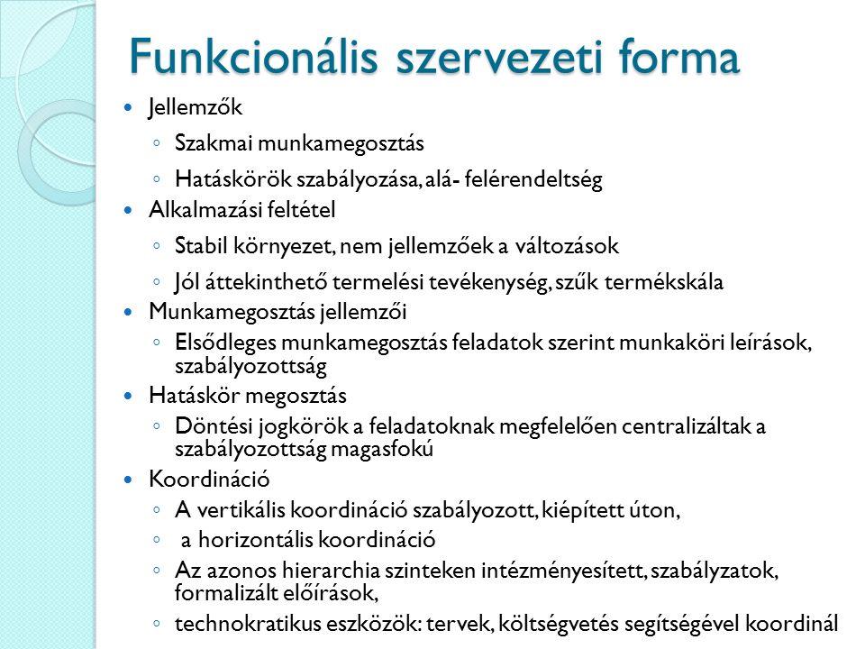 Funkcionális szervezeti forma Jellemzők ◦ Szakmai munkamegosztás ◦ Hatáskörök szabályozása, alá- felérendeltség Alkalmazási feltétel ◦ Stabil környeze