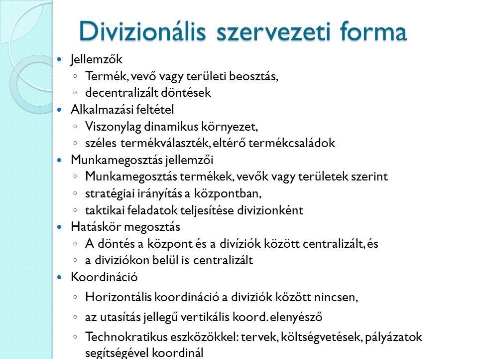 Divizionális szervezeti forma Jellemzők ◦ Termék, vevő vagy területi beosztás, ◦ decentralizált döntések Alkalmazási feltétel ◦ Viszonylag dinamikus k