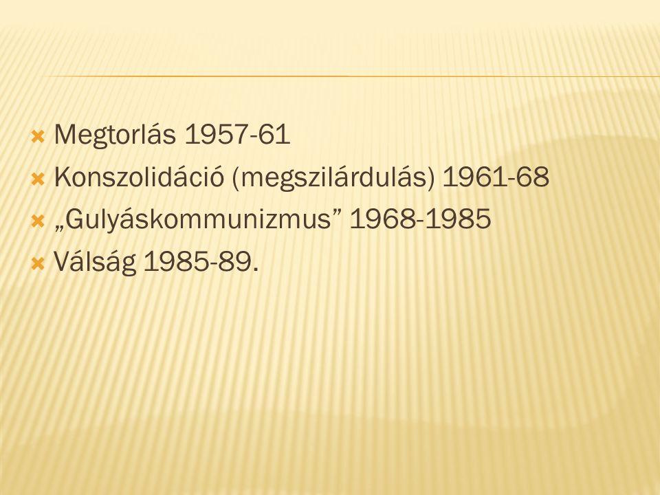 """ Megtorlás 1957-61  Konszolidáció (megszilárdulás) 1961-68  """"Gulyáskommunizmus 1968-1985  Válság 1985-89."""