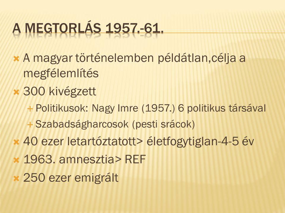  A magyar történelemben példátlan,célja a megfélemlítés  300 kivégzett  Politikusok: Nagy Imre (1957.) 6 politikus társával  Szabadságharcosok (pesti srácok)  40 ezer letartóztatott> életfogytiglan-4-5 év  1963.