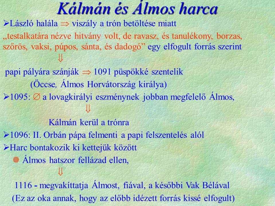 """ László halála  viszály a trón betöltése miatt """"testalkatára nézve hitvány volt, de ravasz, és tanulékony, borzas, szőrös, vaksi, púpos, sánta, és dadogó egy elfogult forrás szerint  papi pályára szánják  1091 püspökké szentelik (Öccse, Álmos Horvátország királya)  1095:  a lovagkirályi eszménynek jobban megfelelő Álmos,  Kálmán kerül a trónra  1096: II."""