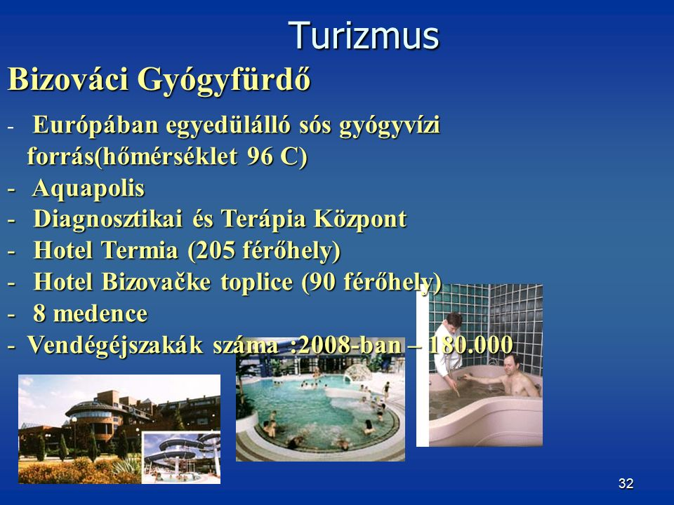 32 Európában egyedülálló sós gyógyvízi forrás(hőmérséklet 96 C) - Európában egyedülálló sós gyógyvízi forrás(hőmérséklet 96 C) - Aquapolis - Diagnosztikai és Terápia Központ - Hotel Termia (205 férőhely) - Hotel Bizovačke toplice (90 férőhely) - 8 medence -Vendégéjszakák száma :2008-ban – 180.000 Turizmus Bizováci Gyógyfürdő Turizmus Bizováci Gyógyfürdő