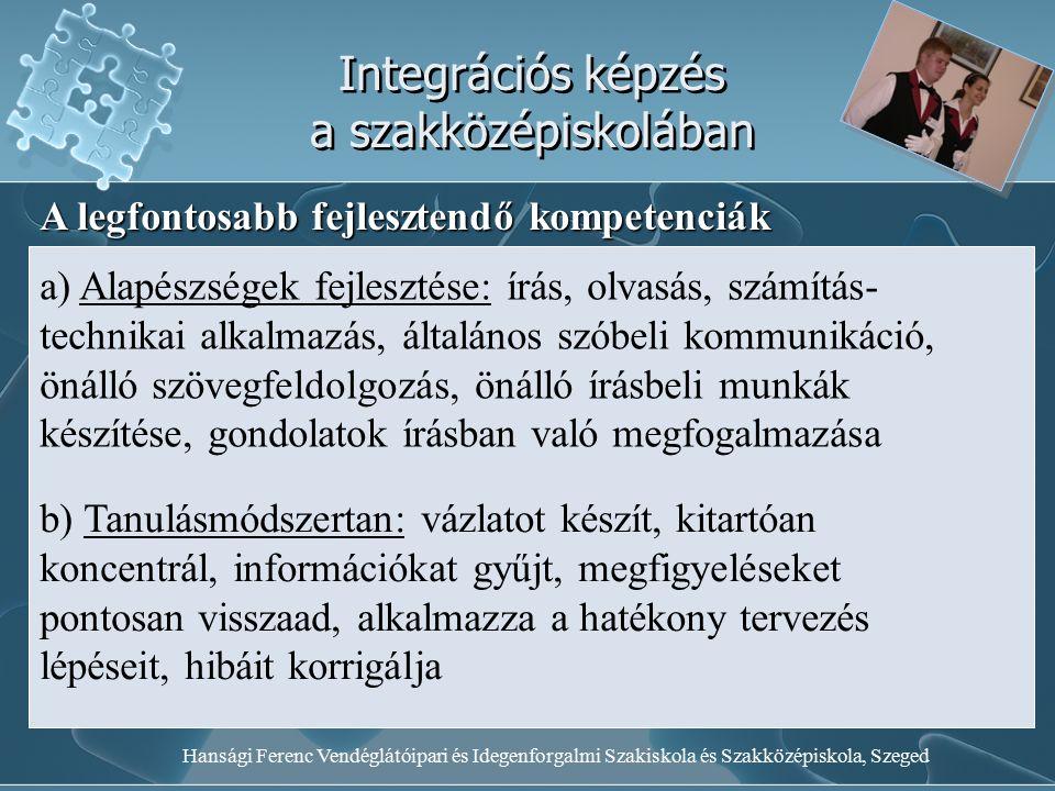 Hansági Ferenc Vendéglátóipari és Idegenforgalmi Szakiskola és Szakközépiskola, Szeged Integrációs képzés a szakközépiskolában A legfontosabb fejlesztendő kompetenciák a) Alapészségek fejlesztése: írás, olvasás, számítás- technikai alkalmazás, általános szóbeli kommunikáció, önálló szövegfeldolgozás, önálló írásbeli munkák készítése, gondolatok írásban való megfogalmazása b) Tanulásmódszertan: vázlatot készít, kitartóan koncentrál, információkat gyűjt, megfigyeléseket pontosan visszaad, alkalmazza a hatékony tervezés lépéseit, hibáit korrigálja