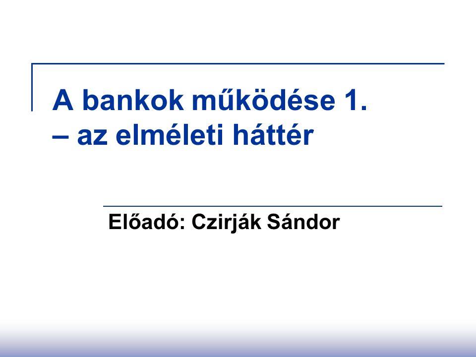 A bankok működése 1. – az elméleti háttér Előadó: Czirják Sándor