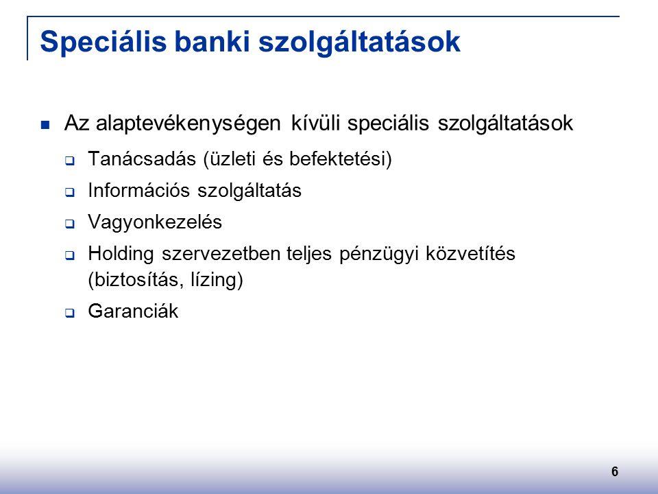 6 Speciális banki szolgáltatások Az alaptevékenységen kívüli speciális szolgáltatások  Tanácsadás (üzleti és befektetési)  Információs szolgáltatás  Vagyonkezelés  Holding szervezetben teljes pénzügyi közvetítés (biztosítás, lízing)  Garanciák