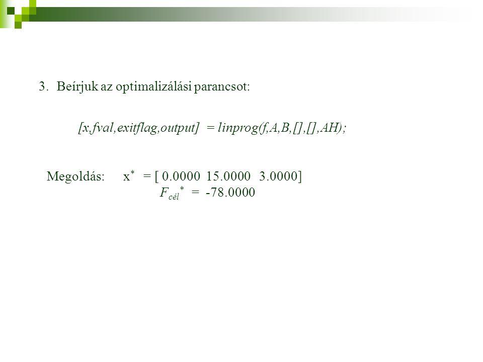 3.Beírjuk az optimalizálási parancsot: [x,fval,exitflag,output] = linprog(f,A,B,[],[],AH); Megoldás: x * = [ 0.0000 15.0000 3.0000] F cél * = -78.0000
