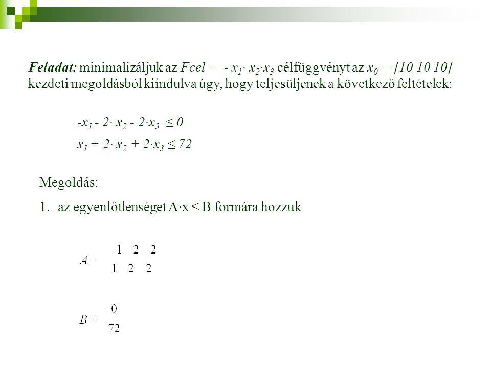 Feladat: minimalizáljuk az Fcel = - x 1 · x 2 ·x 3 célfüggvényt az x 0 = [10 10 10] kezdeti megoldásból kiindulva úgy, hogy teljesüljenek a következő feltételek: -x 1 - 2· x 2 - 2·x 3 ≤ 0 x 1 + 2· x 2 + 2·x 3 ≤ 72 Megoldás: 1.az egyenlőtlenséget A·x ≤ B formára hozzuk