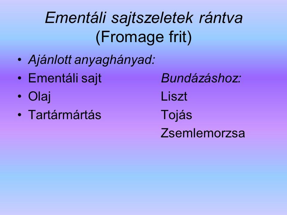Ementáli sajtszeletek rántva (Fromage frit) Ajánlott anyaghányad: Ementáli sajt Bundázáshoz: Olaj Liszt Tartármártás Tojás Zsemlemorzsa