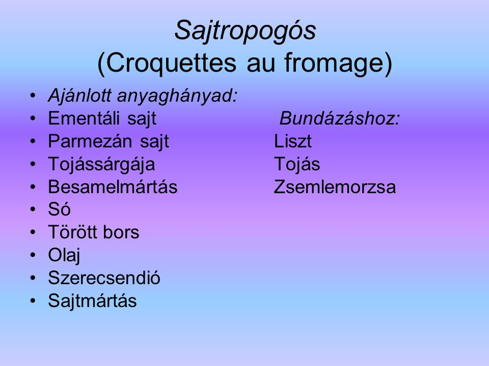 Sajtropogós (Croquettes au fromage) Ajánlott anyaghányad: Ementáli sajt Bundázáshoz: Parmezán sajt Liszt Tojássárgája Tojás Besamelmártás Zsemlemorzsa
