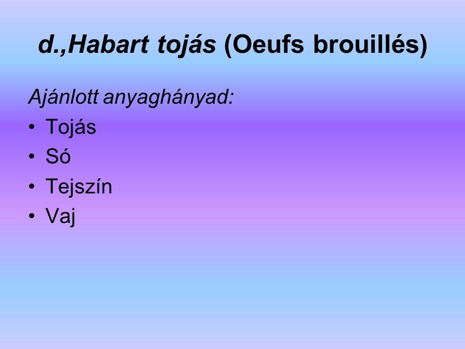 d.,Habart tojás (Oeufs brouillés) Ajánlott anyaghányad: Tojás Só Tejszín Vaj