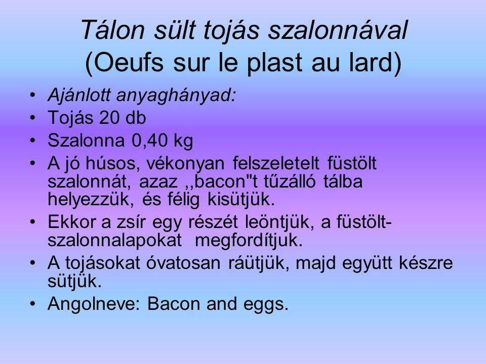 Tálon sült tojás szalonnával (Oeufs sur le plast au lard) Ajánlott anyaghányad: Tojás 20 db Szalonna 0,40 kg A jó húsos, vékonyan felszeletelt füstölt