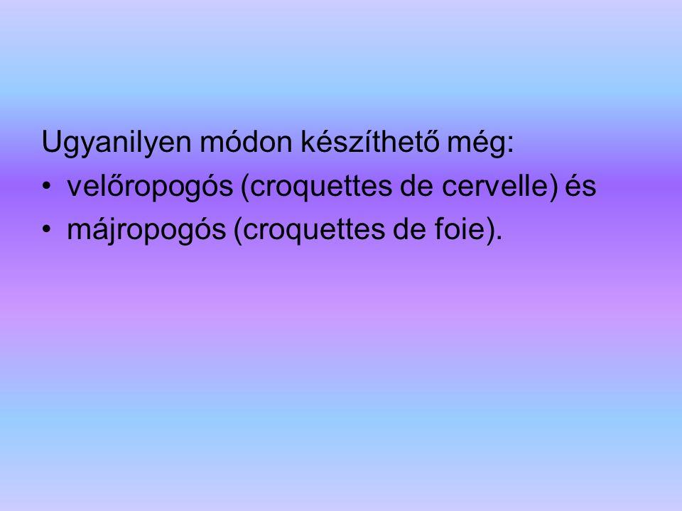 Ugyanilyen módon készíthető még: velőropogós (croquettes de cervelle) és májropogós (croquettes de foie).