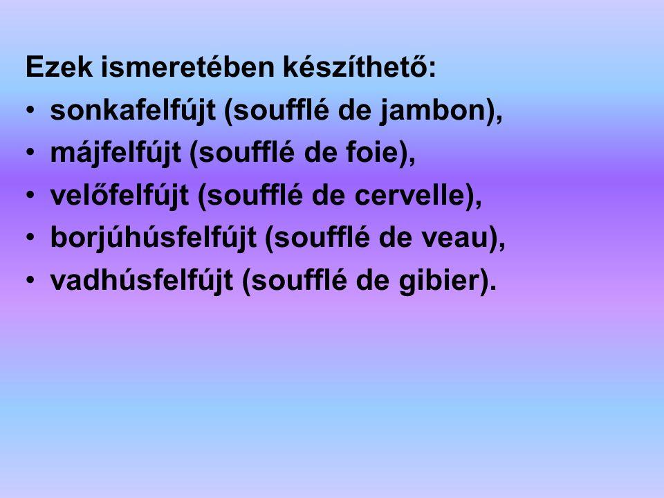 Ezek ismeretében készíthető: sonkafelfújt (soufflé de jambon), májfelfújt (soufflé de foie), velőfelfújt (soufflé de cervelle), borjúhúsfelfújt (souff