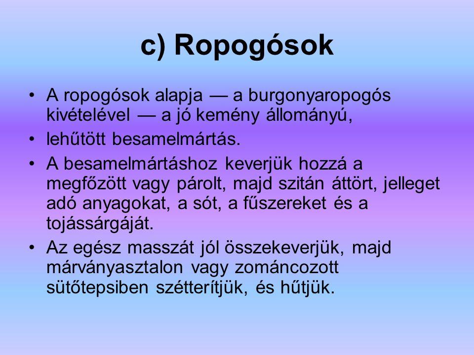c) Ropogósok A ropogósok alapja — a burgonyaropogós kivételével — a jó kemény állományú, lehűtött besamelmártás. A besamelmártáshoz keverjük hozzá a m