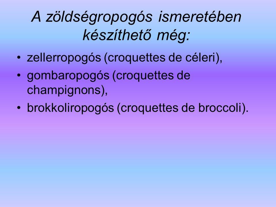 A zöldségropogós ismeretében készíthető még: zellerropogós (croquettes de céleri), gombaropogós (croquettes de champignons), brokkoliropogós (croquett