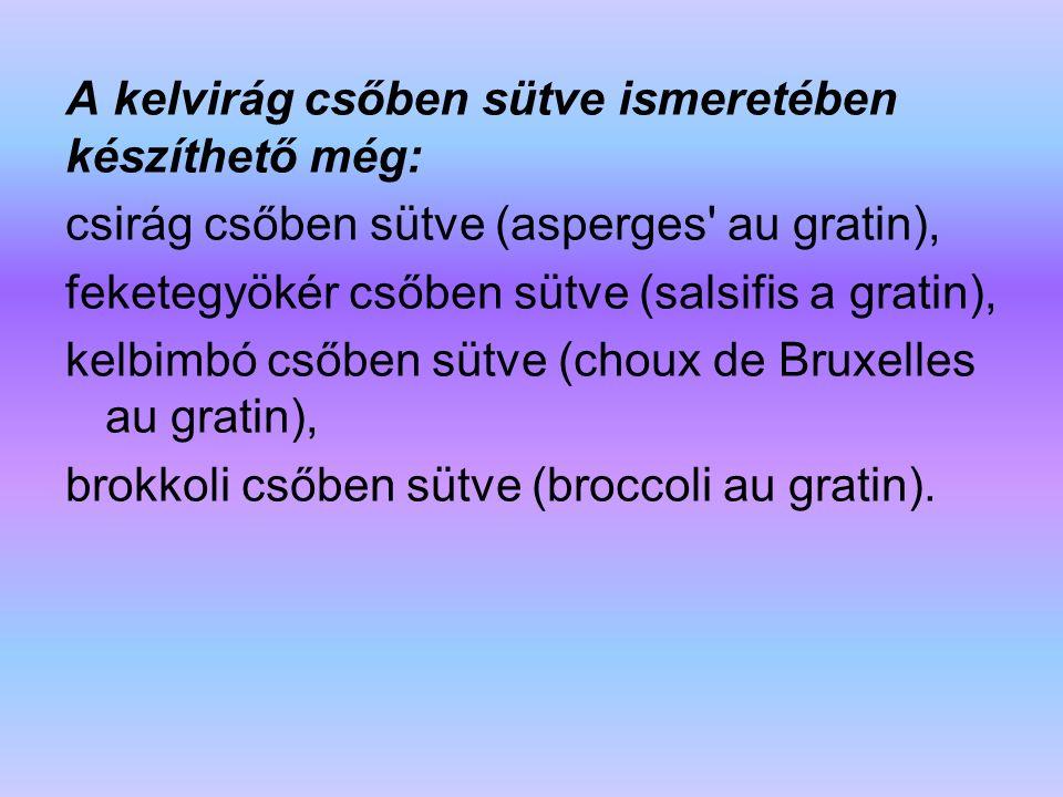 A kelvirág csőben sütve ismeretében készíthető még: csirág csőben sütve (asperges' au gratin), feketegyökér csőben sütve (salsifis a gratin), kelbimbó