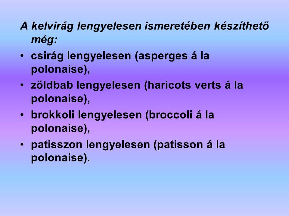 A kelvirág lengyelesen ismeretében készíthető még: csirág lengyelesen (asperges á la polonaise), zöldbab lengyelesen (haricots verts á la polonaise),