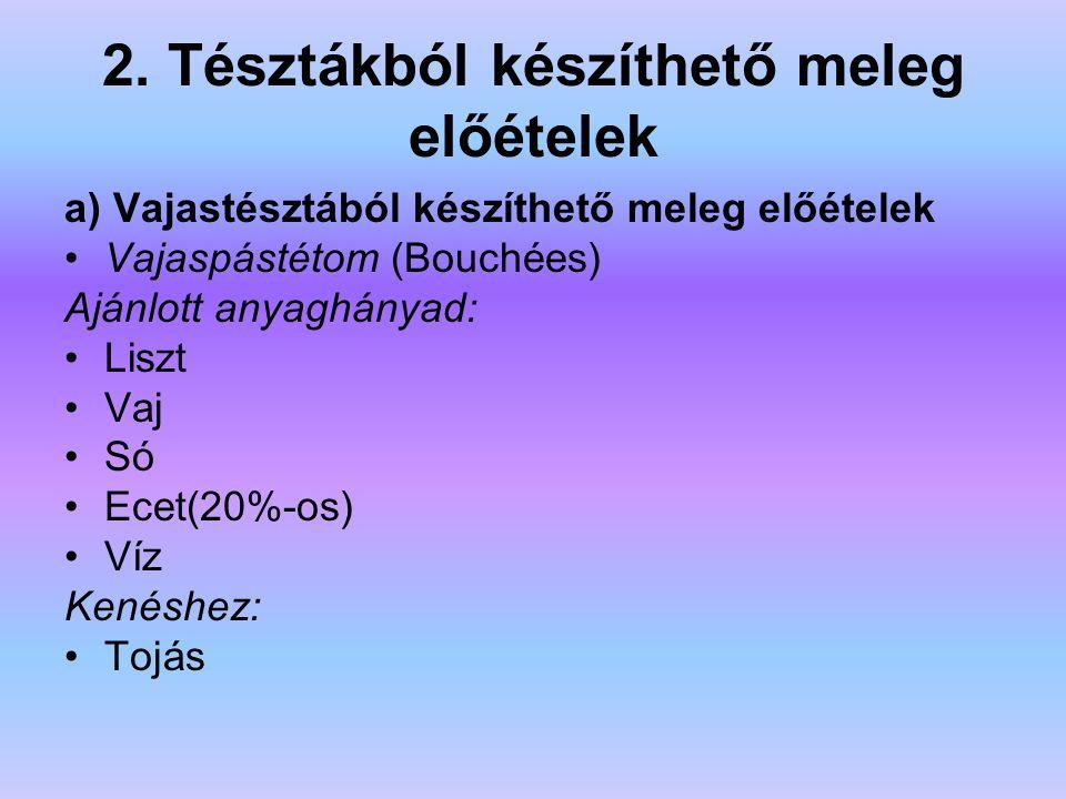 2. Tésztákból készíthető meleg előételek a) Vajastésztából készíthető meleg előételek Vajaspástétom (Bouchées) Ajánlott anyaghányad: Liszt Vaj Só Ecet