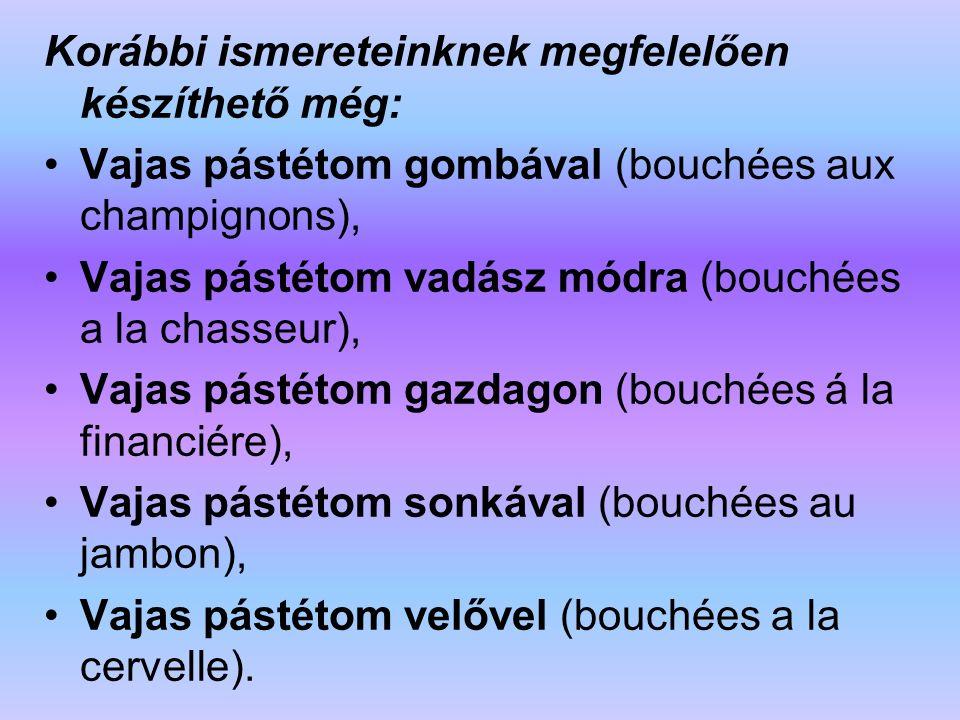 Korábbi ismereteinknek megfelelően készíthető még: Vajas pástétom gombával (bouchées aux champignons), Vajas pástétom vadász módra (bouchées a la chas