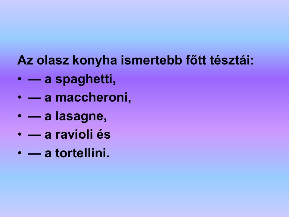 Az olasz konyha ismertebb főtt tésztái: — a spaghetti, — a maccheroni, — a lasagne, — a ravioli és — a tortellini.