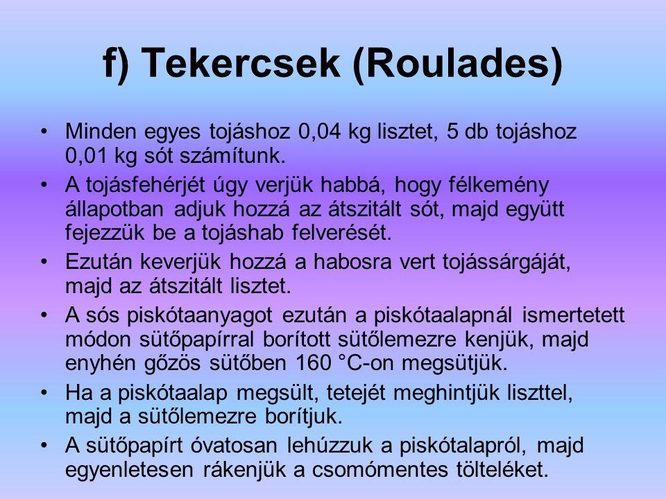 f) Tekercsek (Roulades) Minden egyes tojáshoz 0,04 kg lisztet, 5 db tojáshoz 0,01 kg sót számítunk. A tojásfehérjét úgy verjük habbá, hogy félkemény á