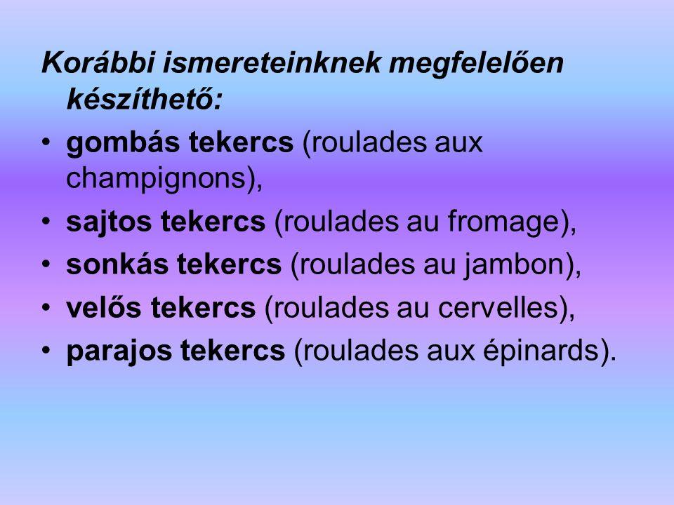 Korábbi ismereteinknek megfelelően készíthető: gombás tekercs (roulades aux champignons), sajtos tekercs (roulades au fromage), sonkás tekercs (roulad