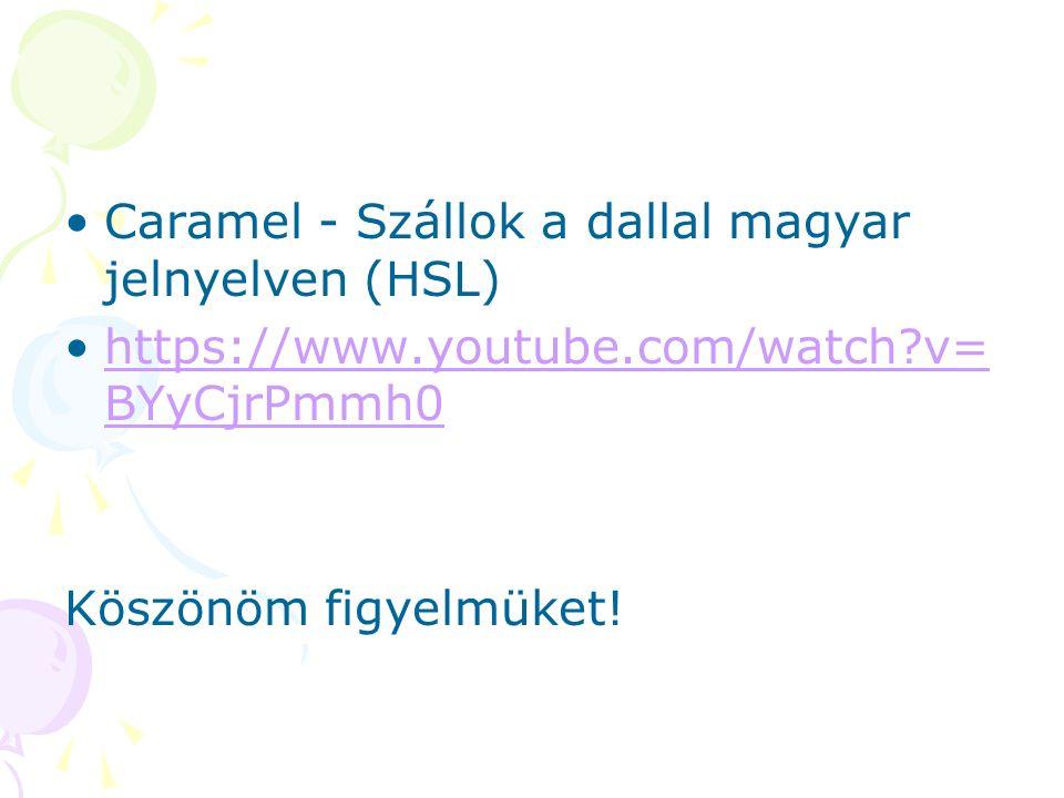 Caramel - Szállok a dallal magyar jelnyelven (HSL) https://www.youtube.com/watch v= BYyCjrPmmh0https://www.youtube.com/watch v= BYyCjrPmmh0 Köszönöm figyelmüket!