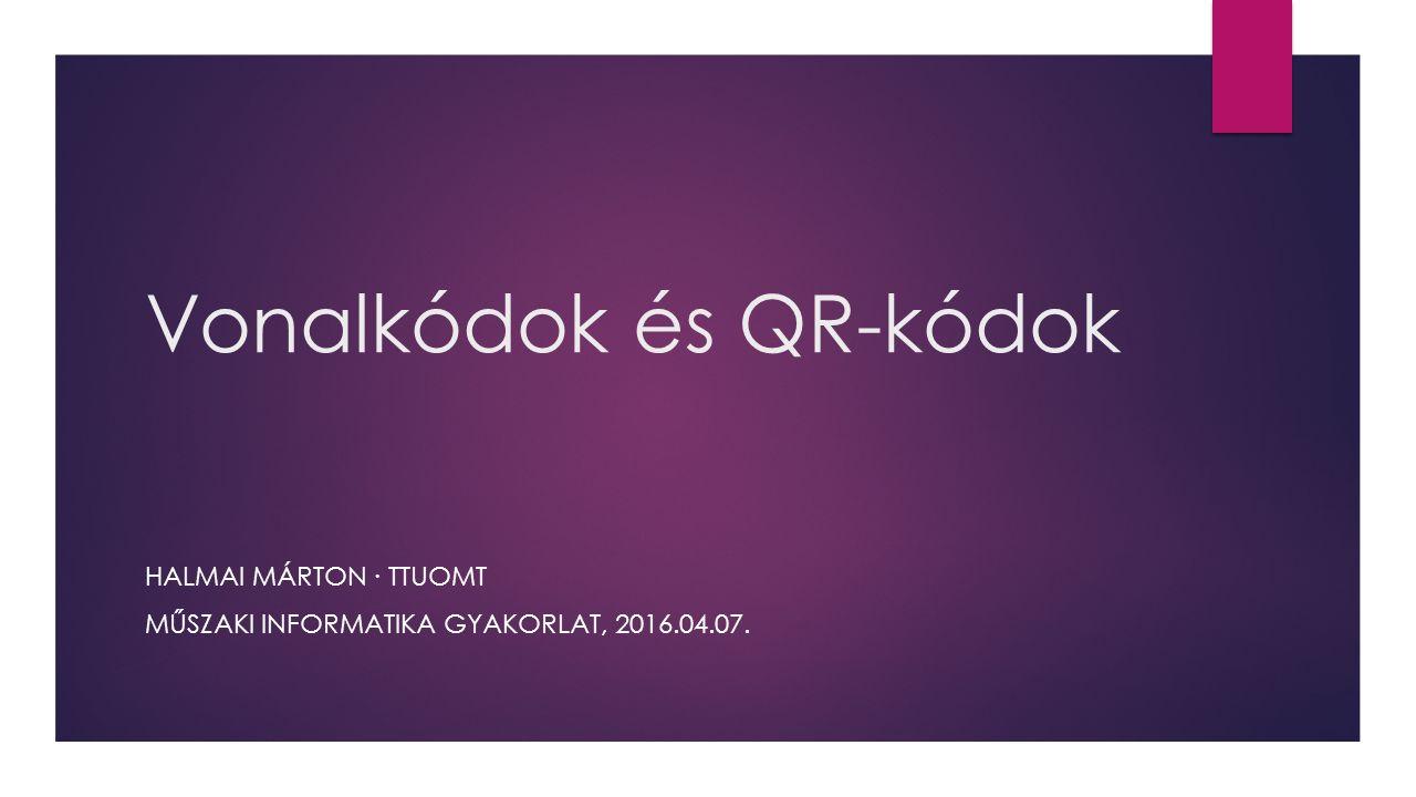 Vonalkódok és QR-kódok HALMAI MÁRTON ∙ TTUOMT MŰSZAKI INFORMATIKA GYAKORLAT, 2016.04.07.