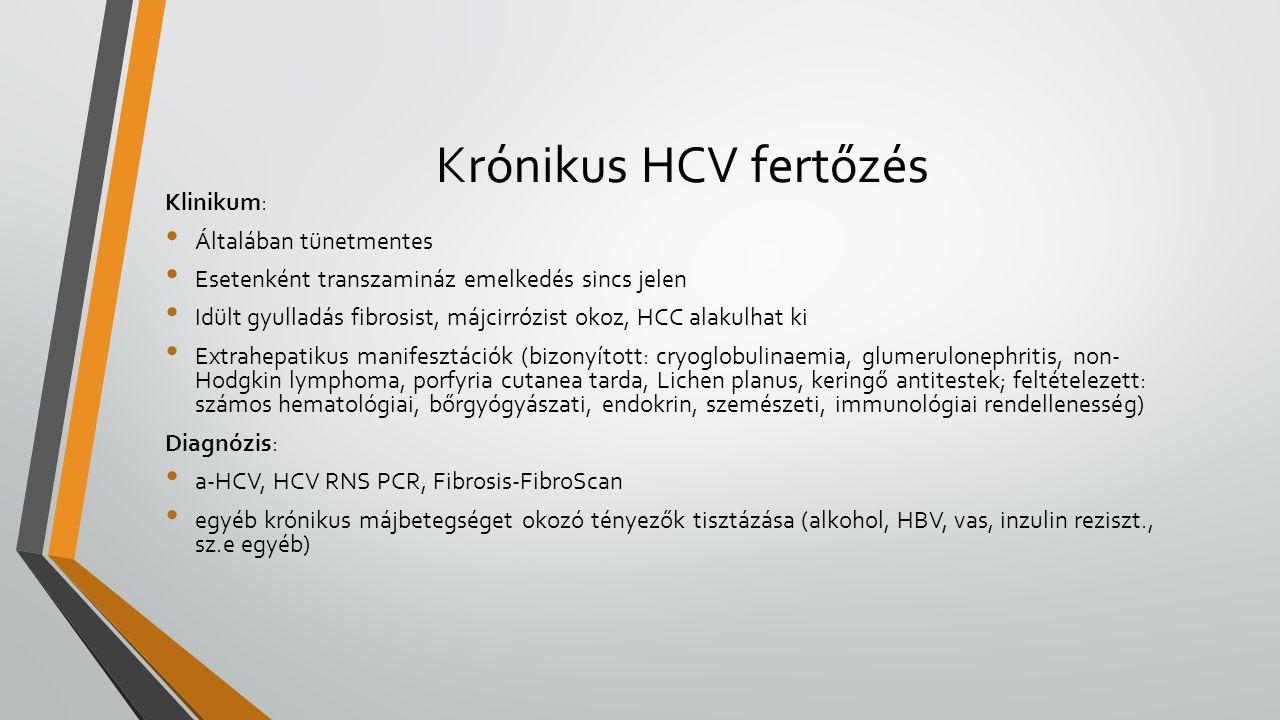 Krónikus HCV fertőzés Klinikum: Általában tünetmentes Esetenként transzamináz emelkedés sincs jelen Idült gyulladás fibrosist, májcirrózist okoz, HCC alakulhat ki Extrahepatikus manifesztációk (bizonyított: cryoglobulinaemia, glumerulonephritis, non- Hodgkin lymphoma, porfyria cutanea tarda, Lichen planus, keringő antitestek; feltételezett: számos hematológiai, bőrgyógyászati, endokrin, szemészeti, immunológiai rendellenesség) Diagnózis: a-HCV, HCV RNS PCR, Fibrosis-FibroScan egyéb krónikus májbetegséget okozó tényezők tisztázása (alkohol, HBV, vas, inzulin reziszt., sz.e egyéb)