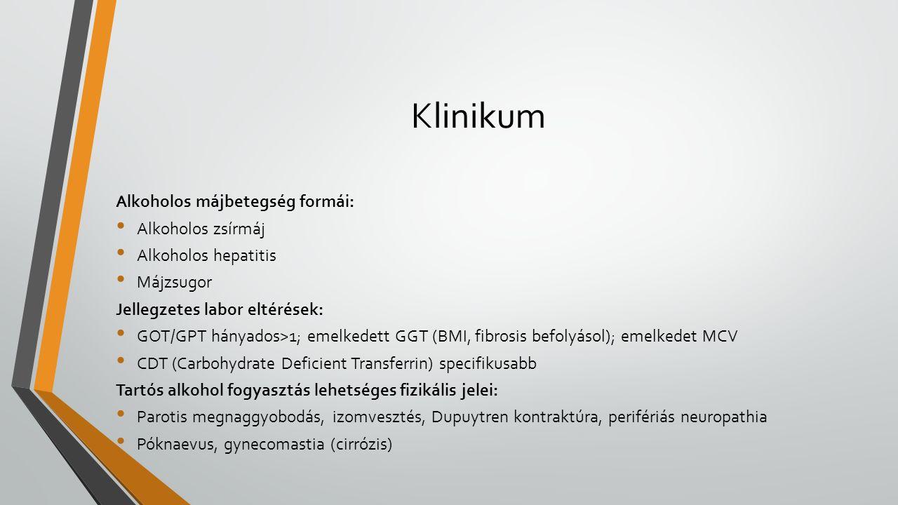 Klinikum Alkoholos májbetegség formái: Alkoholos zsírmáj Alkoholos hepatitis Májzsugor Jellegzetes labor eltérések: GOT/GPT hányados>1; emelkedett GGT (BMI, fibrosis befolyásol); emelkedet MCV CDT (Carbohydrate Deficient Transferrin) specifikusabb Tartós alkohol fogyasztás lehetséges fizikális jelei: Parotis megnaggyobodás, izomvesztés, Dupuytren kontraktúra, perifériás neuropathia Póknaevus, gynecomastia (cirrózis)