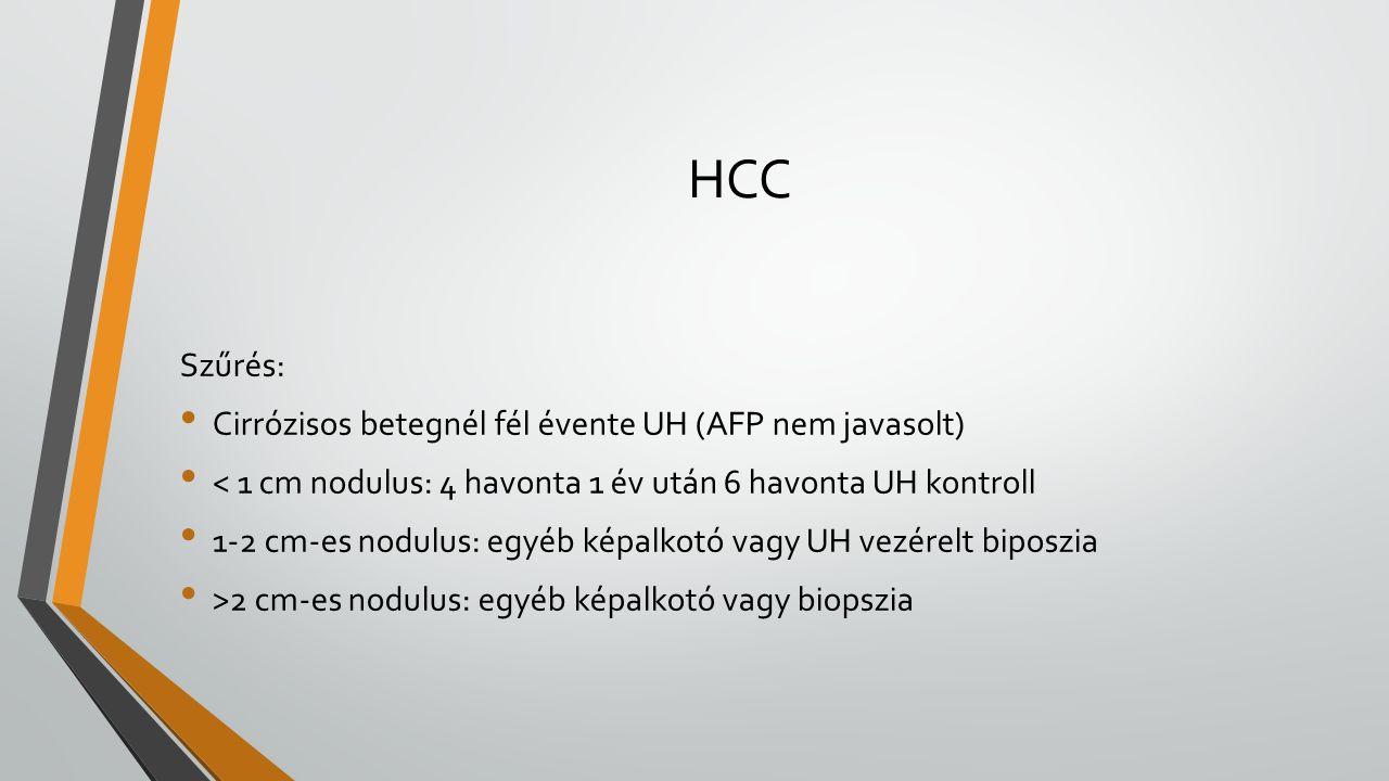HCC Szűrés: Cirrózisos betegnél fél évente UH (AFP nem javasolt) < 1 cm nodulus: 4 havonta 1 év után 6 havonta UH kontroll 1-2 cm-es nodulus: egyéb képalkotó vagy UH vezérelt biposzia >2 cm-es nodulus: egyéb képalkotó vagy biopszia